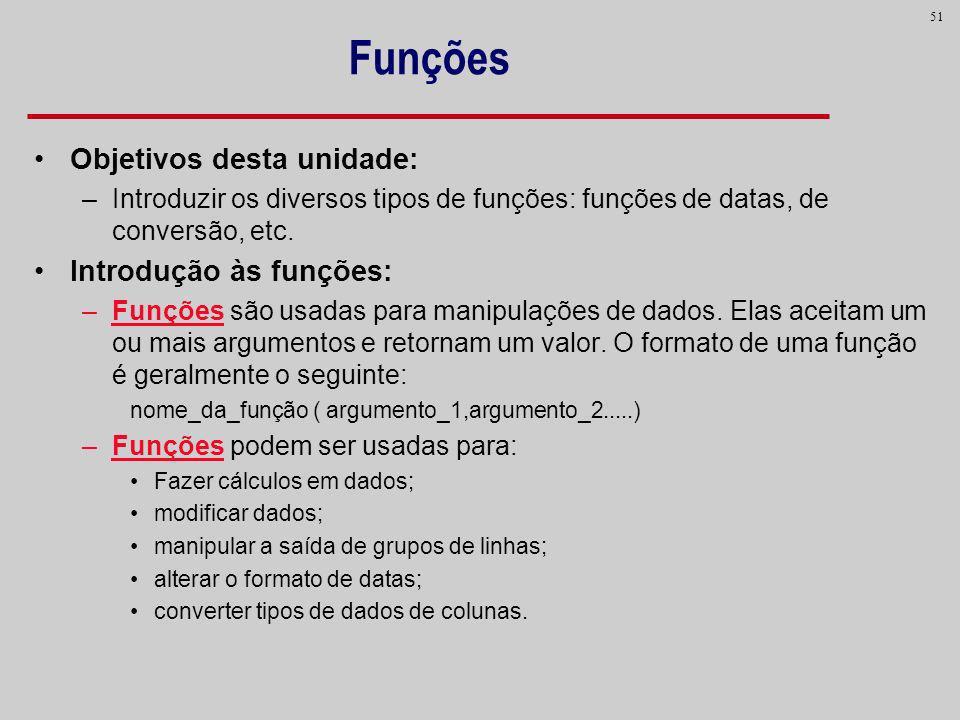 51 Funções Objetivos desta unidade: –Introduzir os diversos tipos de funções: funções de datas, de conversão, etc. Introdução às funções: –Funções são