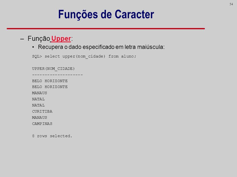 54 Funções de Caracter –Função Upper: Recupera o dado especificado em letra maiúscula: SQL> select upper(nom_cidade) from aluno; UPPER(NOM_CIDADE) ---