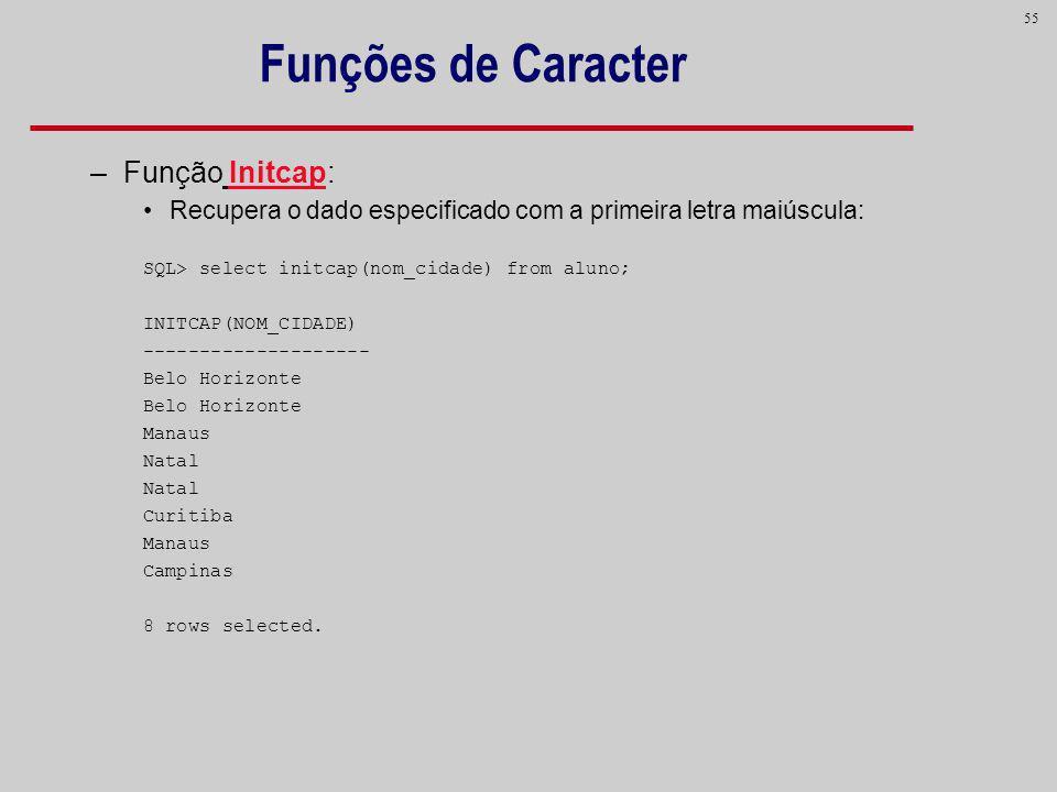 55 Funções de Caracter –Função Initcap: Recupera o dado especificado com a primeira letra maiúscula: SQL> select initcap(nom_cidade) from aluno; INITC