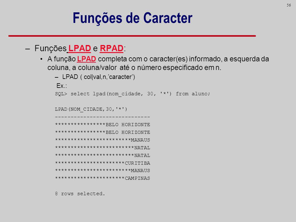 56 Funções de Caracter –Funções LPAD e RPAD: A função LPAD completa com o caracter(es) informado, a esquerda da coluna, a coluna/valor até o número es