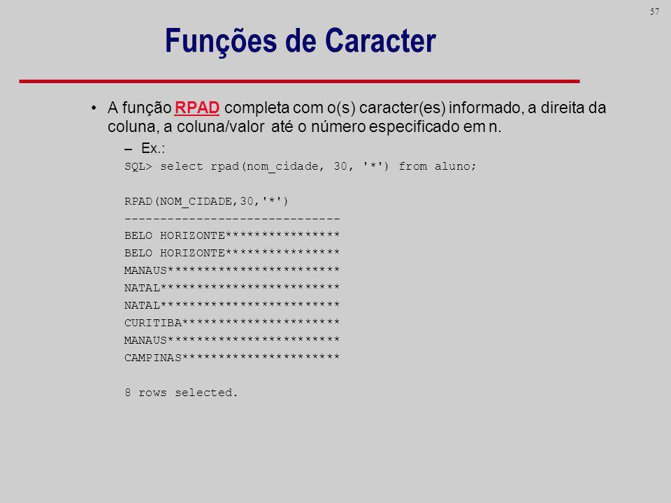 57 Funções de Caracter A função RPAD completa com o(s) caracter(es) informado, a direita da coluna, a coluna/valor até o número especificado em n. –Ex
