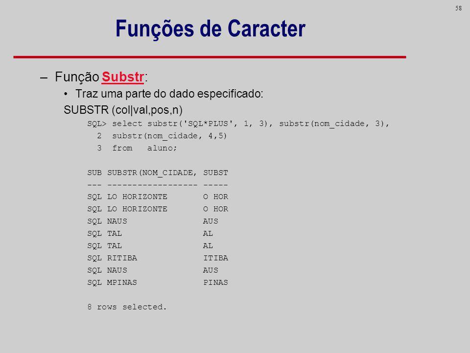 58 Funções de Caracter –Função Substr: Traz uma parte do dado especificado: SUBSTR (col|val,pos,n) SQL> select substr('SQL*PLUS', 1, 3), substr(nom_ci