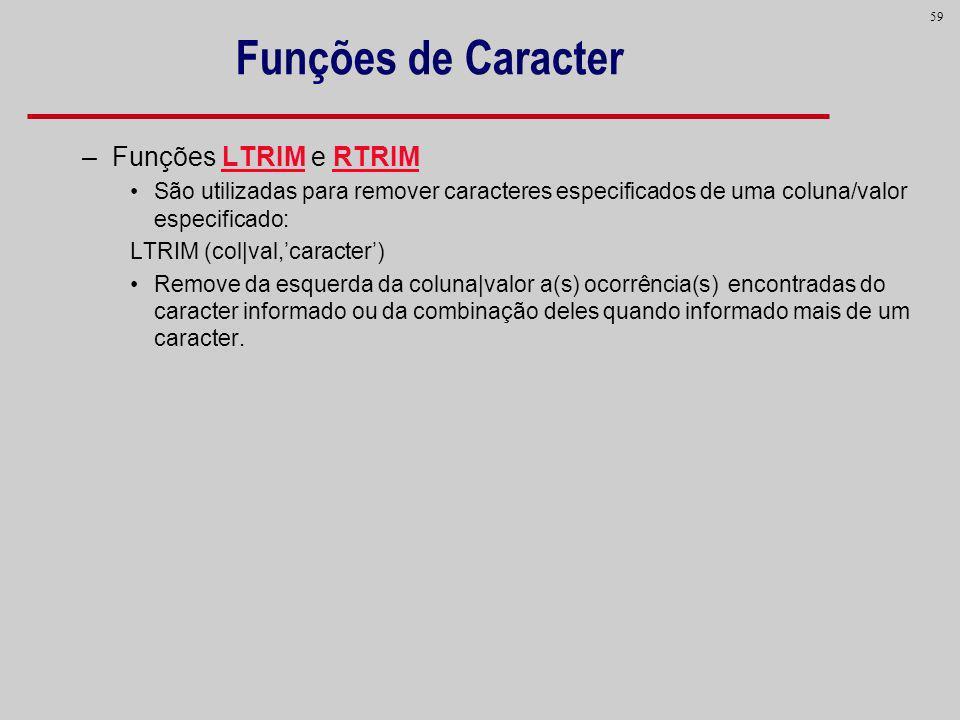 59 Funções de Caracter –Funções LTRIM e RTRIM São utilizadas para remover caracteres especificados de uma coluna/valor especificado: LTRIM (col|val,ca