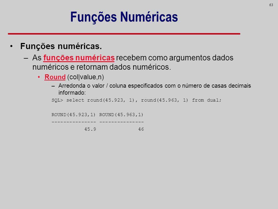 63 Funções Numéricas Funções numéricas. –As funções numéricas recebem como argumentos dados numéricos e retornam dados numéricos. Round (col|value,n)