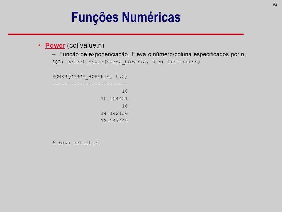 64 Funções Numéricas Power (col|value,n) –Função de exponenciação. Eleva o número/coluna especificados por n. SQL> select power(carga_horaria, 0.5) fr