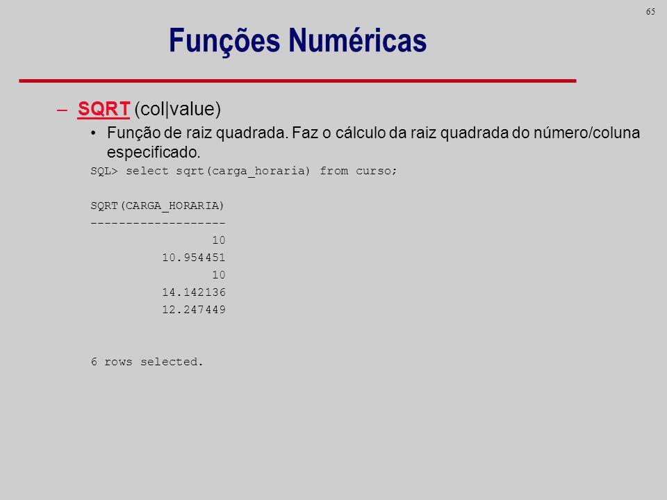 65 Funções Numéricas –SQRT (col|value) Função de raiz quadrada. Faz o cálculo da raiz quadrada do número/coluna especificado. SQL> select sqrt(carga_h