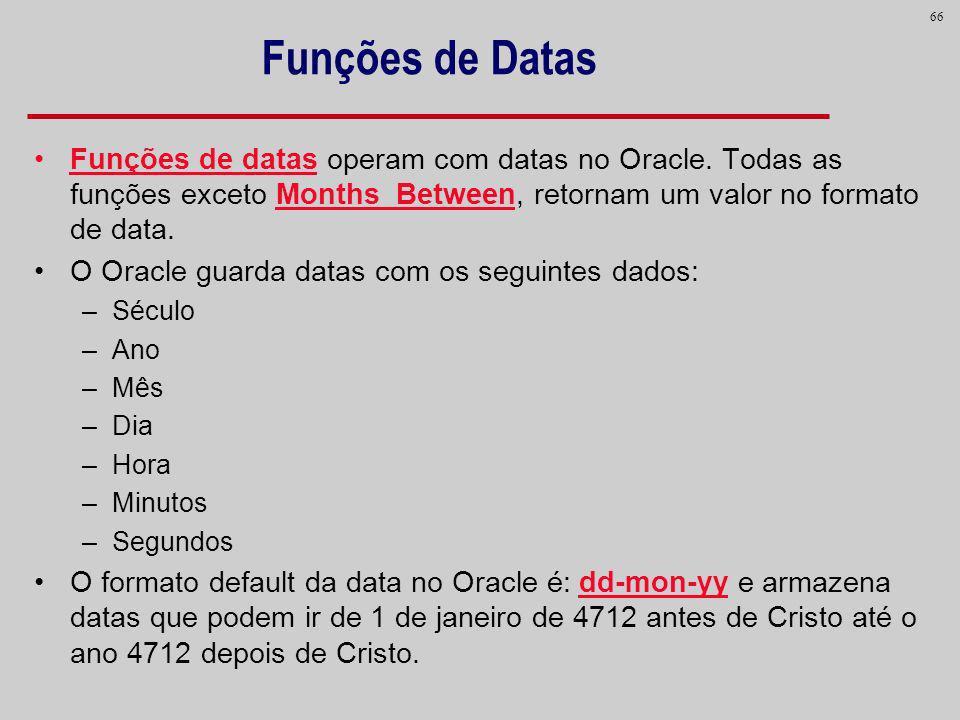 66 Funções de Datas Funções de datas operam com datas no Oracle. Todas as funções exceto Months_Between, retornam um valor no formato de data. O Oracl