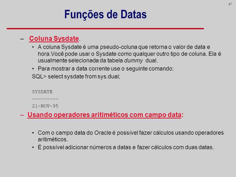 67 Funções de Datas – Coluna Sysdate. A coluna Sysdate é uma pseudo-coluna que retorna o valor de data e hora.Você pode usar o Sysdate como qualquer o