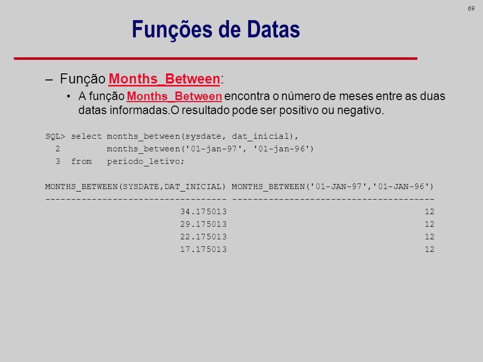 69 Funções de Datas – Função Months_Between: A função Months_Between encontra o número de meses entre as duas datas informadas.O resultado pode ser po