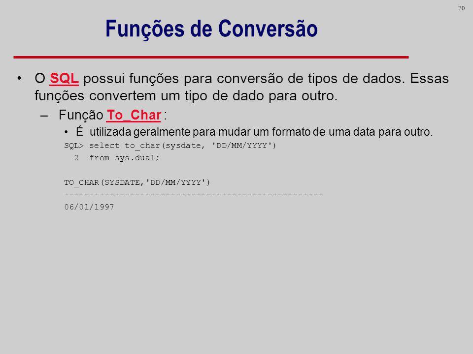 70 Funções de Conversão O SQL possui funções para conversão de tipos de dados. Essas funções convertem um tipo de dado para outro. – Função To_Char :