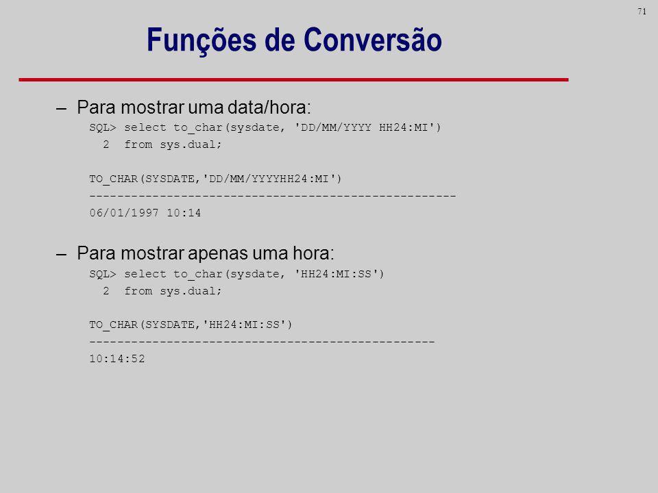 71 Funções de Conversão –Para mostrar uma data/hora: SQL> select to_char(sysdate, 'DD/MM/YYYY HH24:MI') 2 from sys.dual; TO_CHAR(SYSDATE,'DD/MM/YYYYHH