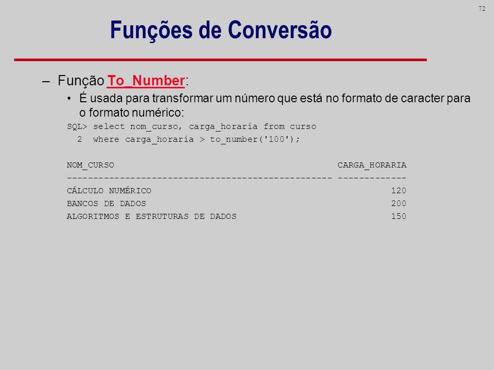 72 Funções de Conversão –Função To_Number: É usada para transformar um número que está no formato de caracter para o formato numérico: SQL> select nom
