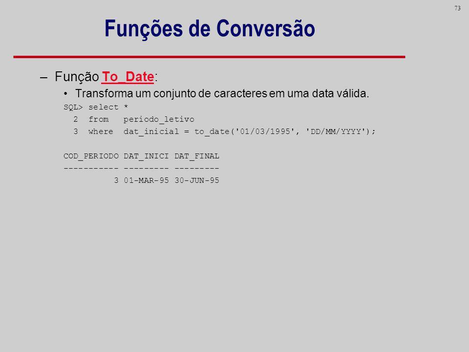 73 Funções de Conversão –Função To_Date: Transforma um conjunto de caracteres em uma data válida. SQL> select * 2 from periodo_letivo 3 where dat_inic