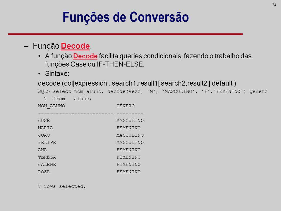 74 Funções de Conversão –Função Decode. A função Decode facilita queries condicionais, fazendo o trabalho das funções Case ou IF-THEN-ELSE. Sintaxe: d