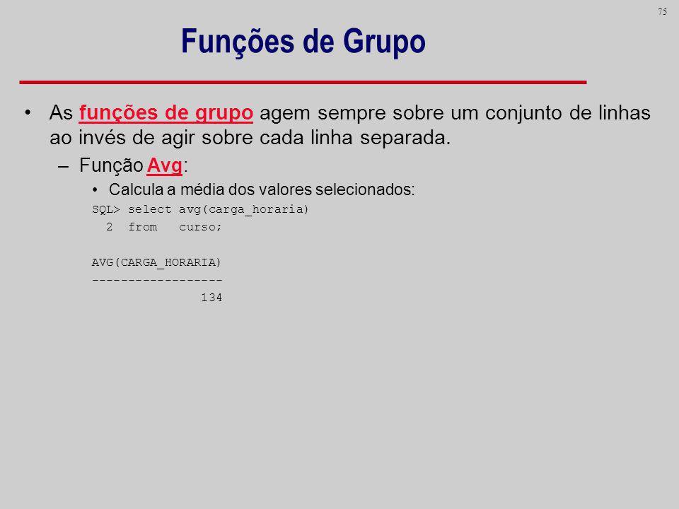 75 Funções de Grupo As funções de grupo agem sempre sobre um conjunto de linhas ao invés de agir sobre cada linha separada. –Função Avg: Calcula a méd