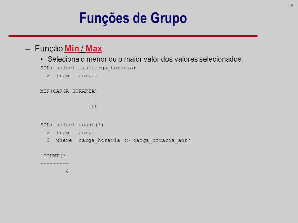 76 Funções de Grupo –Função Min / Max: Seleciona o menor ou o maior valor dos valores selecionados: SQL> select min(carga_horaria) 2 from curso; MIN(C