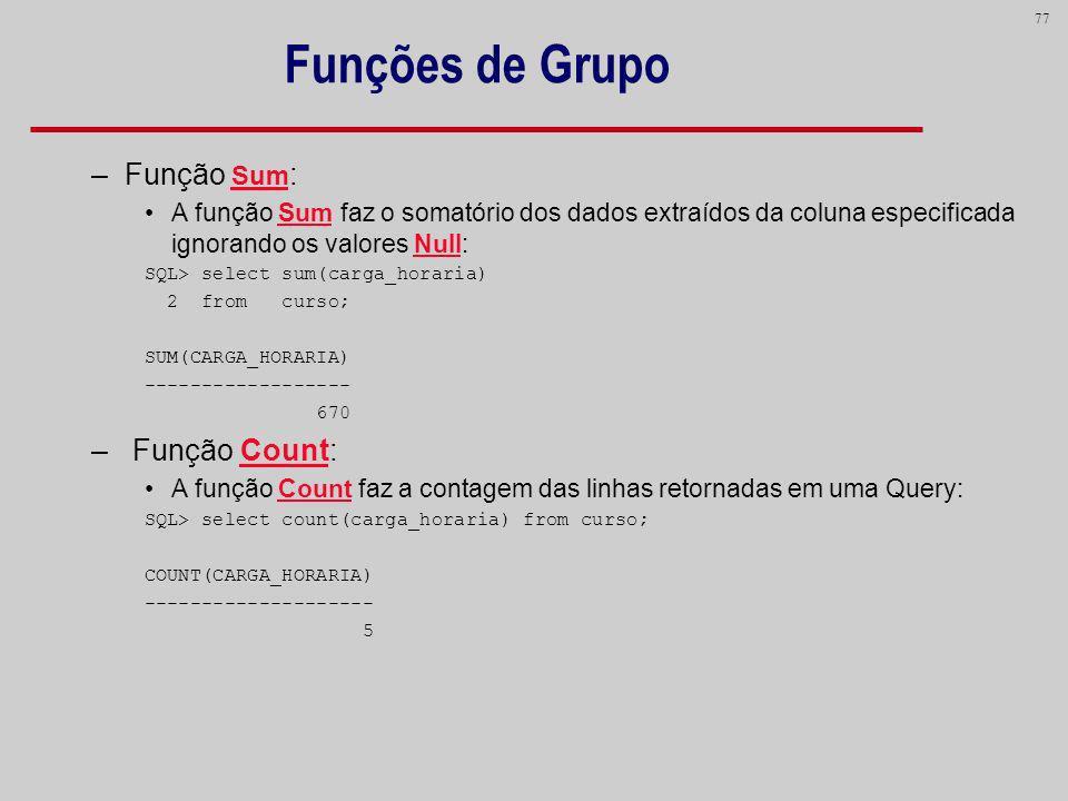 77 Funções de Grupo –Função Sum : A função Sum faz o somatório dos dados extraídos da coluna especificada ignorando os valores Null: SQL> select sum(c