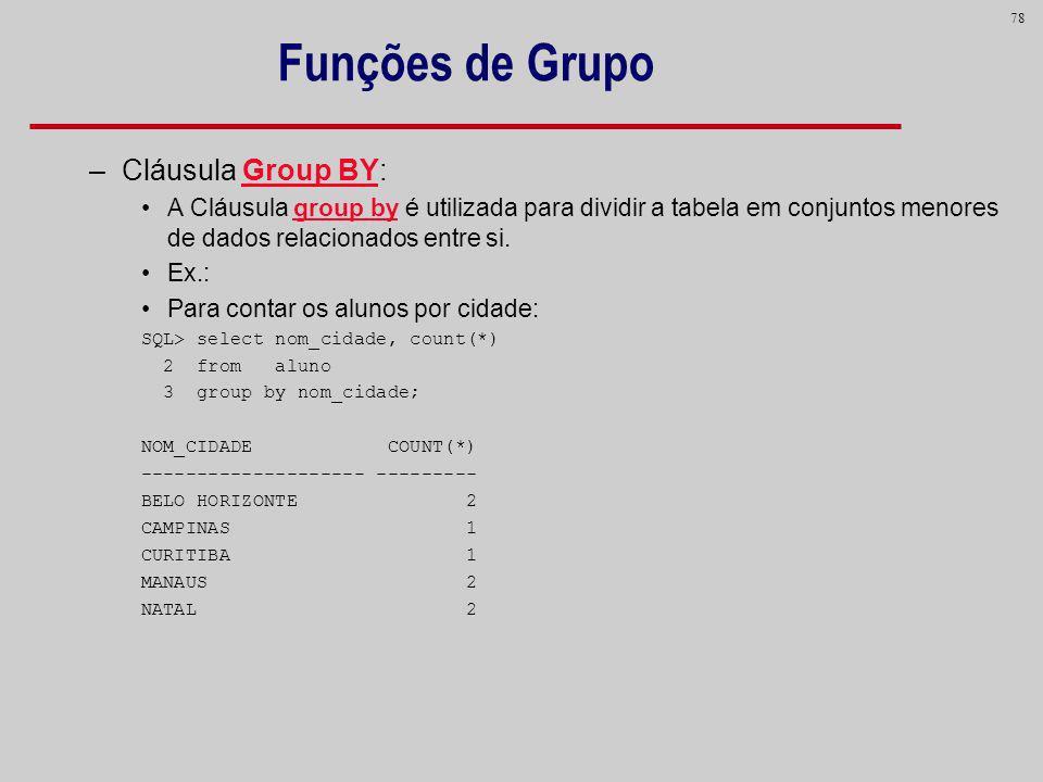 78 Funções de Grupo –Cláusula Group BY: A Cláusula group by é utilizada para dividir a tabela em conjuntos menores de dados relacionados entre si. Ex.