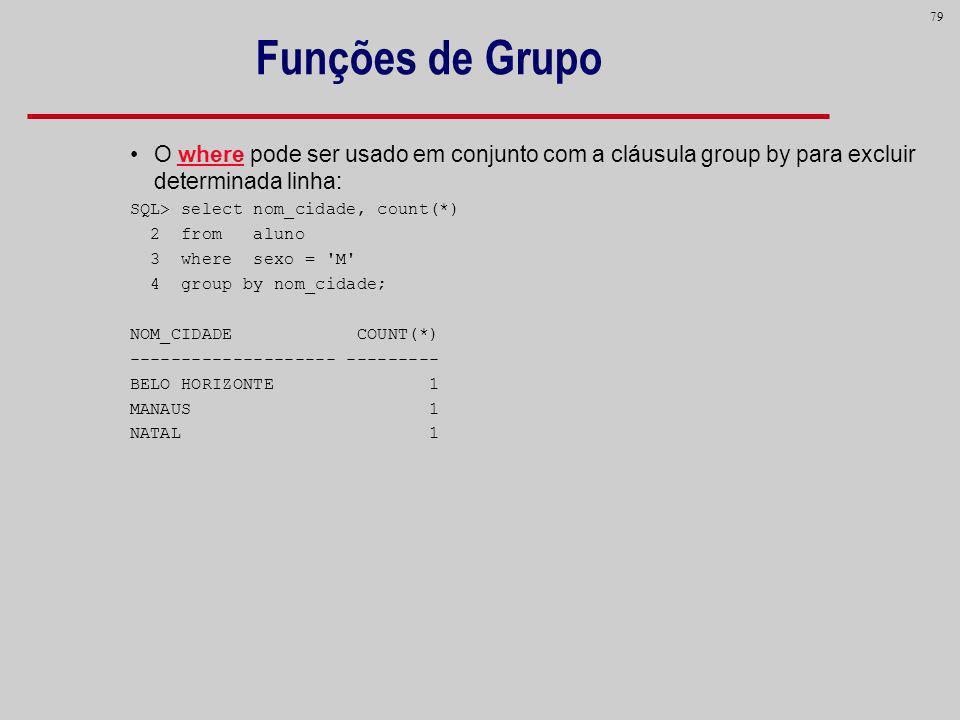 79 Funções de Grupo O where pode ser usado em conjunto com a cláusula group by para excluir determinada linha: SQL> select nom_cidade, count(*) 2 from