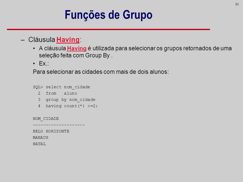 80 Funções de Grupo –Cláusula Having: A cláusula Having é utilizada para selecionar os grupos retornados de uma seleção feita com Group By. Ex.: Para