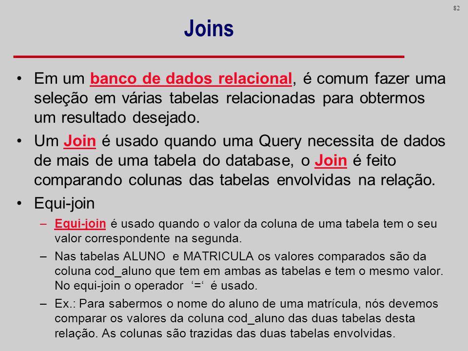 82 Joins Em um banco de dados relacional, é comum fazer uma seleção em várias tabelas relacionadas para obtermos um resultado desejado. Um Join é usad