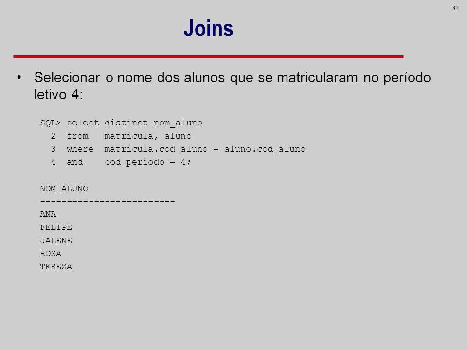 83 Joins Selecionar o nome dos alunos que se matricularam no período letivo 4: SQL> select distinct nom_aluno 2 from matricula, aluno 3 where matricul