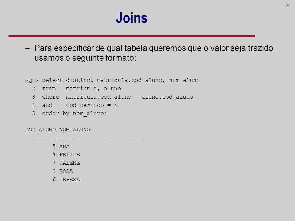 84 Joins –Para especificar de qual tabela queremos que o valor seja trazido usamos o seguinte formato: SQL> select distinct matricula.cod_aluno, nom_a