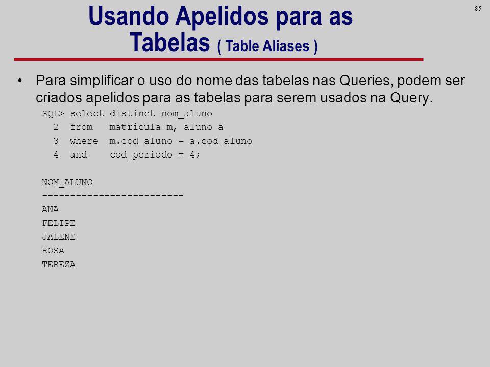 85 Para simplificar o uso do nome das tabelas nas Queries, podem ser criados apelidos para as tabelas para serem usados na Query. SQL> select distinct