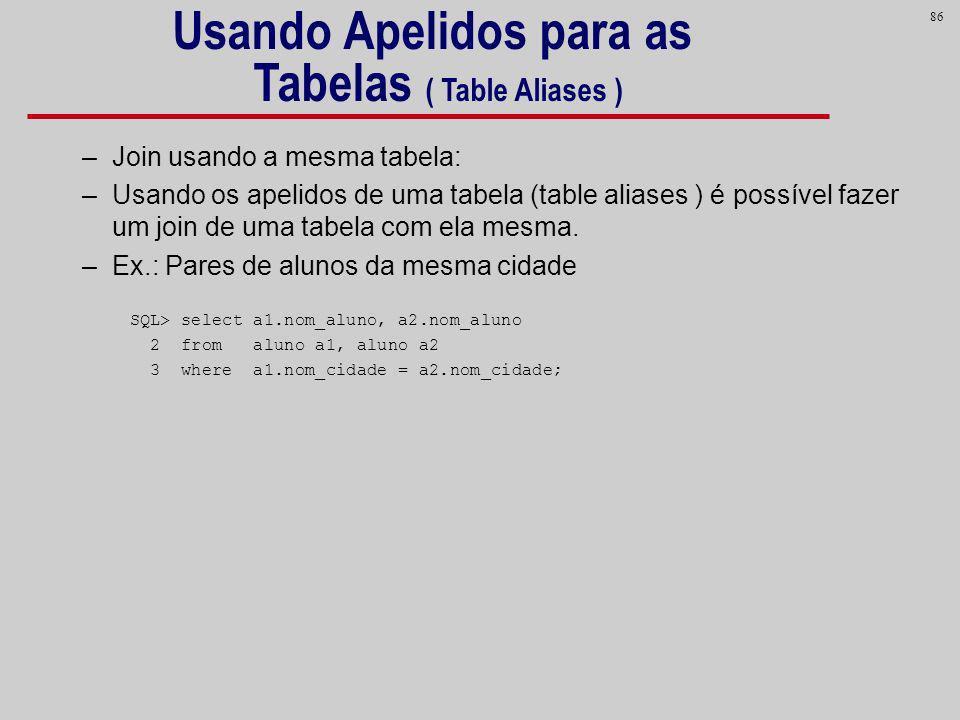 86 –Join usando a mesma tabela: –Usando os apelidos de uma tabela (table aliases ) é possível fazer um join de uma tabela com ela mesma. –Ex.: Pares d