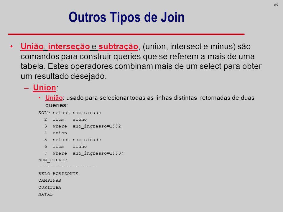 89 Outros Tipos de Join União, interseção e subtração, (union, intersect e minus) são comandos para construir queries que se referem a mais de uma tab