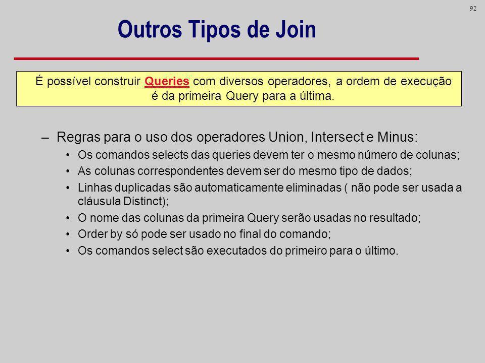 92 Outros Tipos de Join –Regras para o uso dos operadores Union, Intersect e Minus: Os comandos selects das queries devem ter o mesmo número de coluna