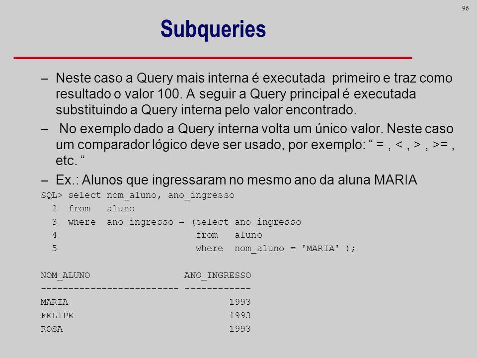 96 Subqueries –Neste caso a Query mais interna é executada primeiro e traz como resultado o valor 100. A seguir a Query principal é executada substitu