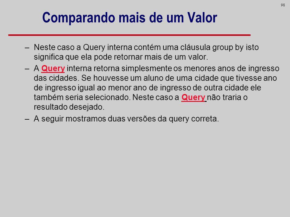 98 –Neste caso a Query interna contém uma cláusula group by isto significa que ela pode retornar mais de um valor. –A Query interna retorna simplesmen