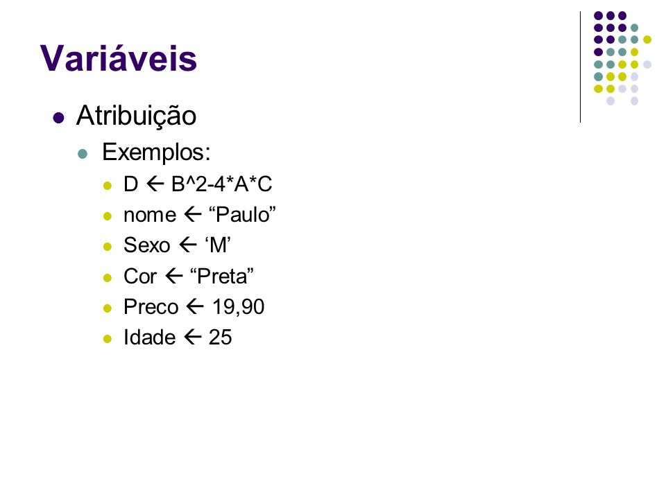 Variáveis Atribuição Exemplos: D B^2-4*A*C nome Paulo Sexo M Cor Preta Preco 19,90 Idade 25