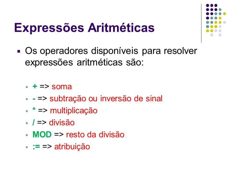 Expressões Aritméticas Os operadores disponíveis para resolver expressões aritméticas são: + => soma - => subtração ou inversão de sinal * => multipli