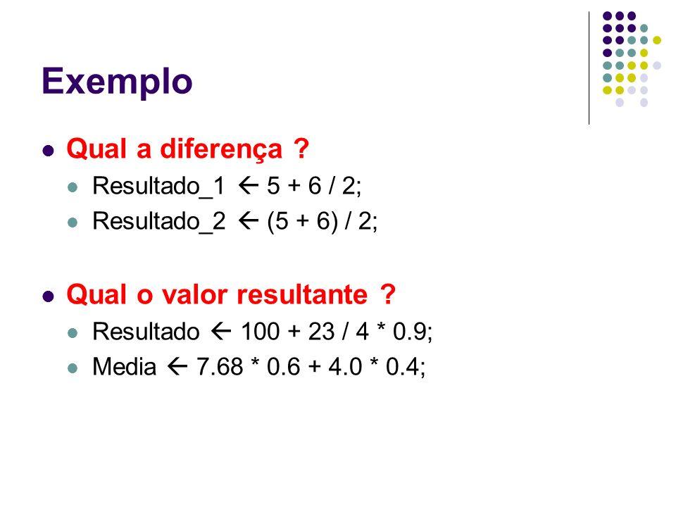 Exemplo Qual a diferença ? Resultado_1 5 + 6 / 2; Resultado_2 (5 + 6) / 2; Qual o valor resultante ? Resultado 100 + 23 / 4 * 0.9; Media 7.68 * 0.6 +