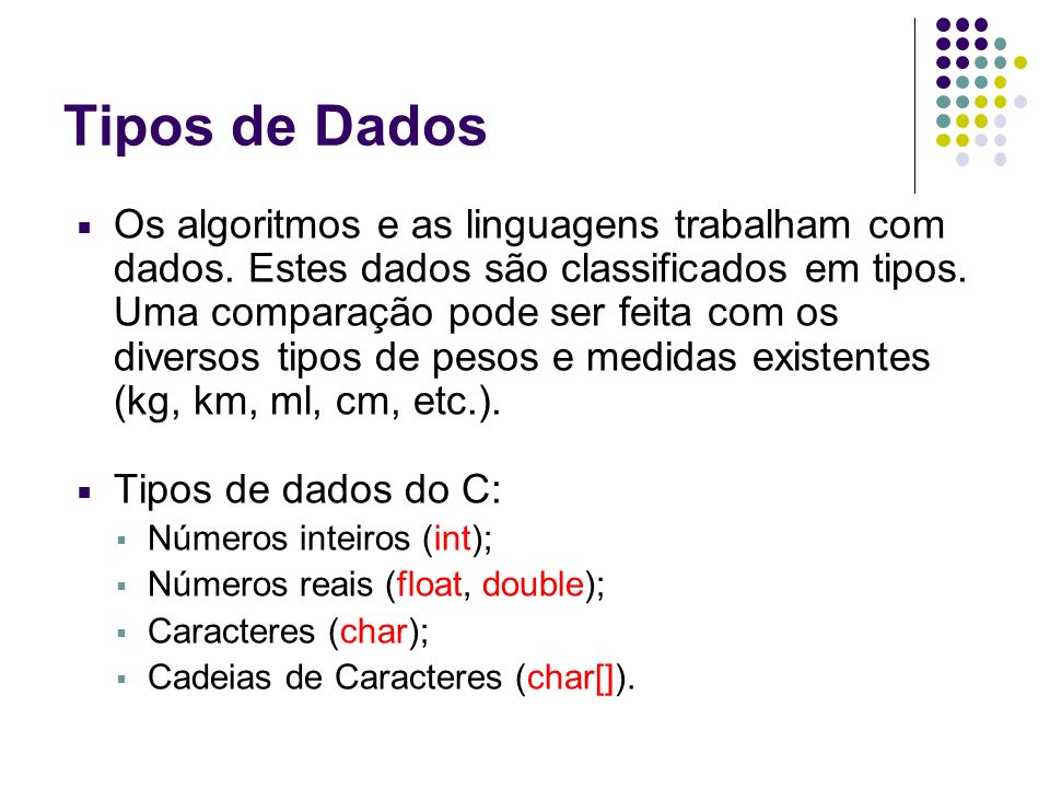 Tipos de Dados Os algoritmos e as linguagens trabalham com dados. Estes dados são classificados em tipos. Uma comparação pode ser feita com os diverso
