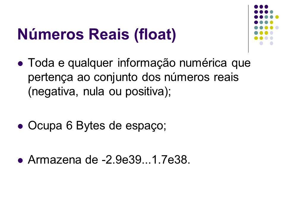 Números Reais (float) Toda e qualquer informação numérica que pertença ao conjunto dos números reais (negativa, nula ou positiva); Ocupa 6 Bytes de es