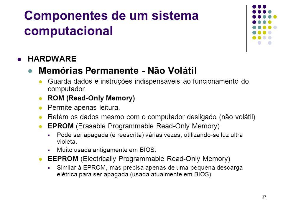 37 HARDWARE Memórias Permanente - Não Volátil Guarda dados e instruções indispensáveis ao funcionamento do computador. ROM (Read-Only Memory) Permite