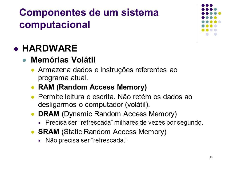 38 HARDWARE Memórias Volátil Armazena dados e instruções referentes ao programa atual. RAM (Random Access Memory) Permite leitura e escrita. Não retém