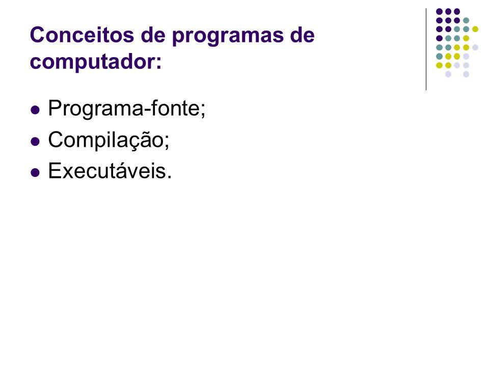 Conceitos de programas de computador: Programa-fonte; Compilação; Executáveis.