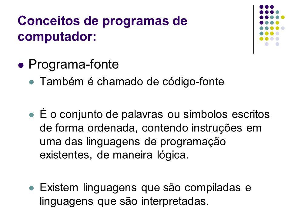 Conceitos de programas de computador: Programa-fonte Também é chamado de código-fonte É o conjunto de palavras ou símbolos escritos de forma ordenada,