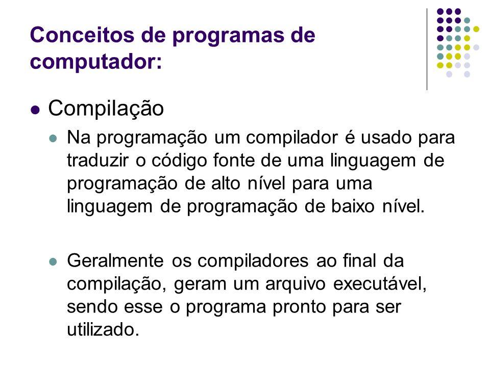 Conceitos de programas de computador: Compilação Na programação um compilador é usado para traduzir o código fonte de uma linguagem de programação de