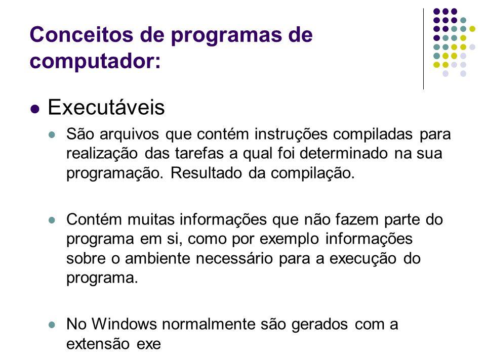 Conceitos de programas de computador: Executáveis São arquivos que contém instruções compiladas para realização das tarefas a qual foi determinado na