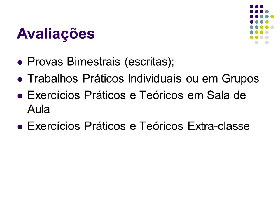 Avaliações Provas Bimestrais (escritas); Trabalhos Práticos Individuais ou em Grupos Exercícios Práticos e Teóricos em Sala de Aula Exercícios Prático