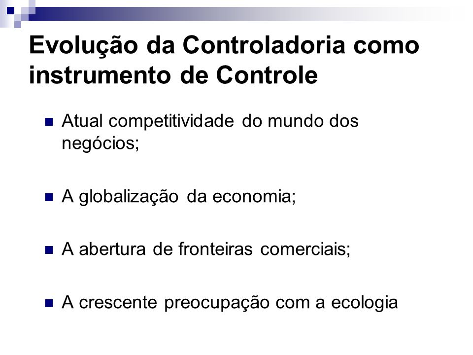 Evolução da Controladoria como instrumento de Controle Atual competitividade do mundo dos negócios; A globalização da economia; A abertura de fronteiras comerciais; A crescente preocupação com a ecologia