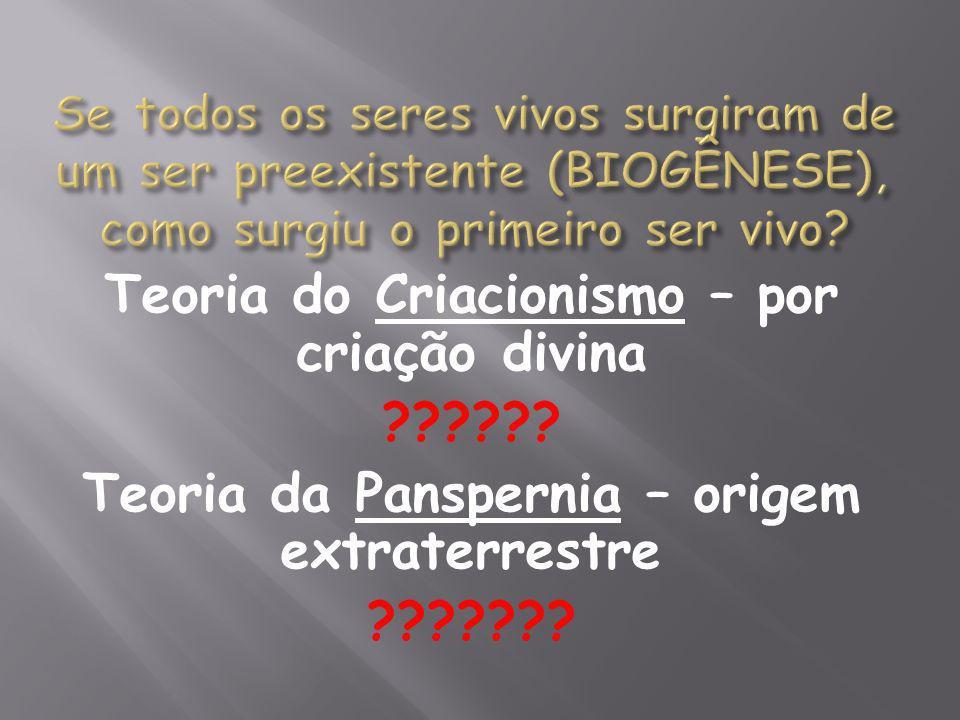 Teoria do Criacionismo – por criação divina ?????? Teoria da Panspernia – origem extraterrestre ???????
