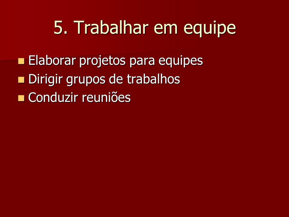 5. Trabalhar em equipe Elaborar projetos para equipes Elaborar projetos para equipes Dirigir grupos de trabalhos Dirigir grupos de trabalhos Conduzir