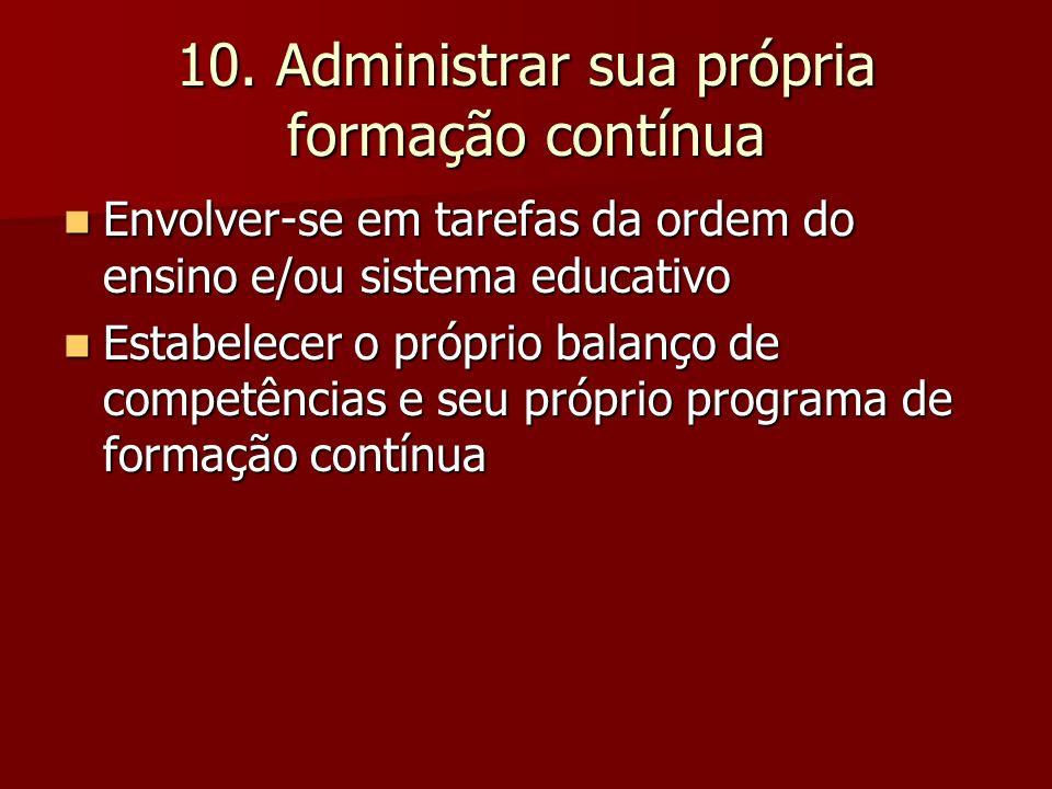10. Administrar sua própria formação contínua Envolver-se em tarefas da ordem do ensino e/ou sistema educativo Envolver-se em tarefas da ordem do ensi