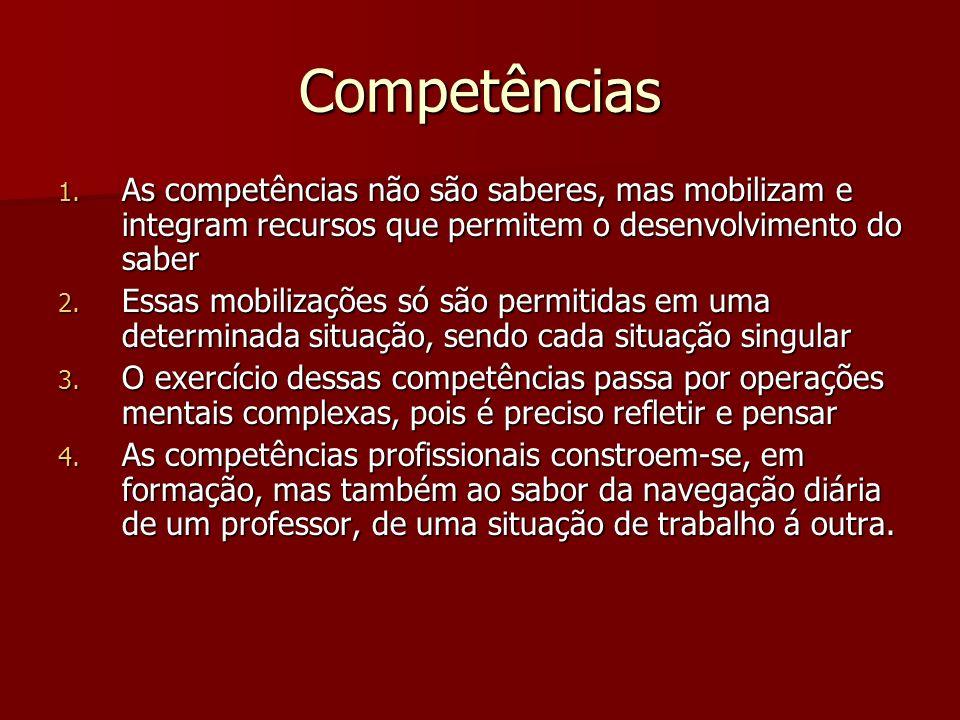 Competências 1. As competências não são saberes, mas mobilizam e integram recursos que permitem o desenvolvimento do saber 2. Essas mobilizações só sã